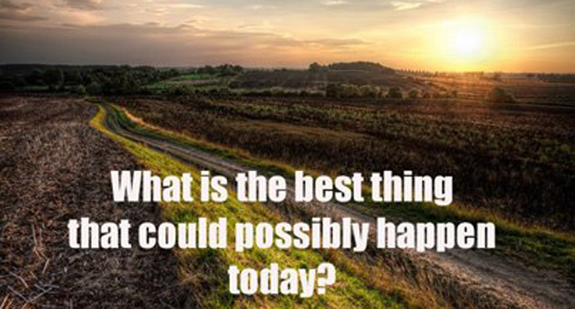 What the best thing that could possibly happen for you today? Image