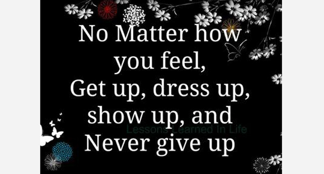 No matter how you feel, Get up, dressed up, show up and Never give up Image